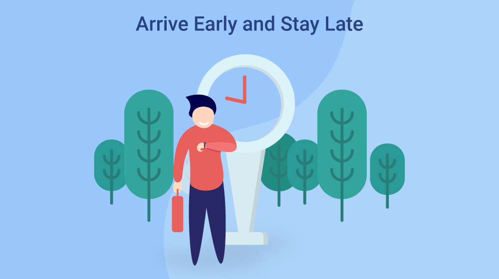 arrive early and stay late